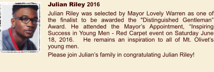 "Julian Riley 2016 Julian Riley was selected by Mayor Lovely Warren as one of the finalist to be awarded the ""Distinguished Gentleman"" Award. He attended the Mayor's Appointment, ""Inspiring Success in Young Men - Red Carpet event on Saturday June 18, 2016.   He remains an inspiration to all of Mt. Olivet's young men. Please join Julian's family in congratulating Julian Riley!"