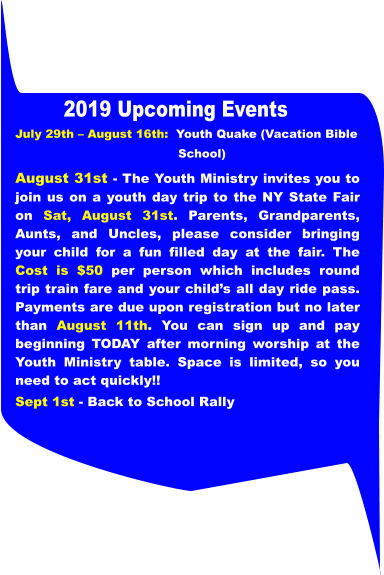 July 29th – August 16th:  Youth Quake (Vacation Bible                                            School)  August 31st - The Youth Ministry invites you to join us on a youth day trip to the NY State Fair on Sat, August 31st. Parents, Grandparents, Aunts, and Uncles, please consider bringing your child for a fun filled day at the fair. The Cost is $50 per person which includes round trip train fare and your child's all day ride pass. Payments are due upon registration but no later than August 11th. You can sign up and pay beginning TODAY after morning worship at the Youth Ministry table. Space is limited, so you need to act quickly!! Sept 1st - Back to School Rally 2019 Upcoming Events
